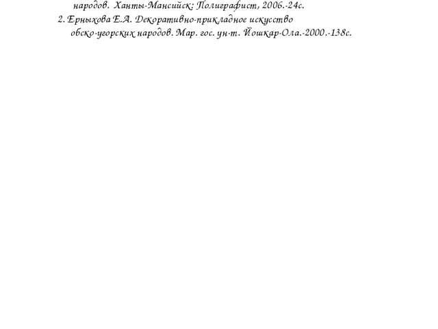 Литература Вадичупова Т.С. Учимся мастерить изделия обско-угорских народов. Х...