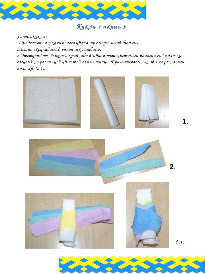 Кукла « акань » Голова куклы: 1.Подготовим ткань белого цвета прямоугольной ф...