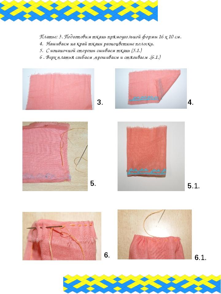 Платье: 3. Подготовим ткань прямоугольной формы 16 х 10 см. 4. Нашиваем на кр...