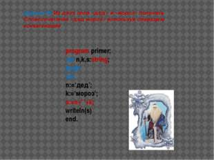 program primer; var n,k,s:string; begin cls; n:='дед'; k:='мороз'; s:=n+' '+k