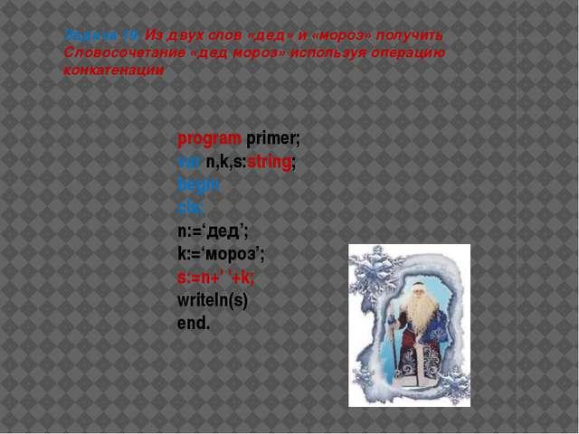 program primer; var n,k,s:string; begin cls; n:='дед'; k:='мороз'; s:=n+' '+k...