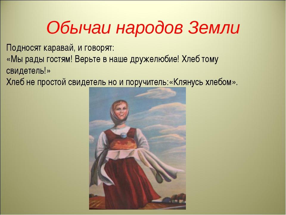 Обычаи народов Земли Подносят каравай, и говорят: «Мы рады гостям! Верьте в н...