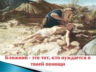 Ближний - это тот, кто нуждается в твоей помощи. Ближний - это тот, кто нужда