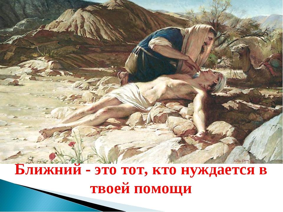 Ближний - это тот, кто нуждается в твоей помощи. Ближний - это тот, кто нужда...
