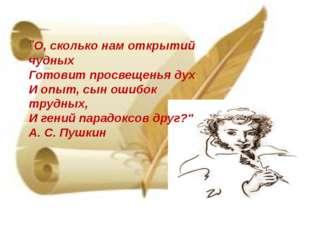 """""""О, сколько нам открытий чудных Готовит просвещенья дух И опыт, сын ошибок т"""