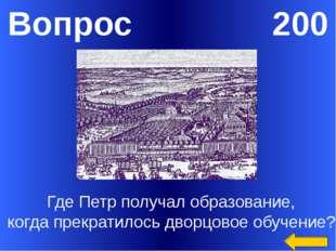 Вопрос 200 Где Петр получал образование, когда прекратилось дворцовое обучени