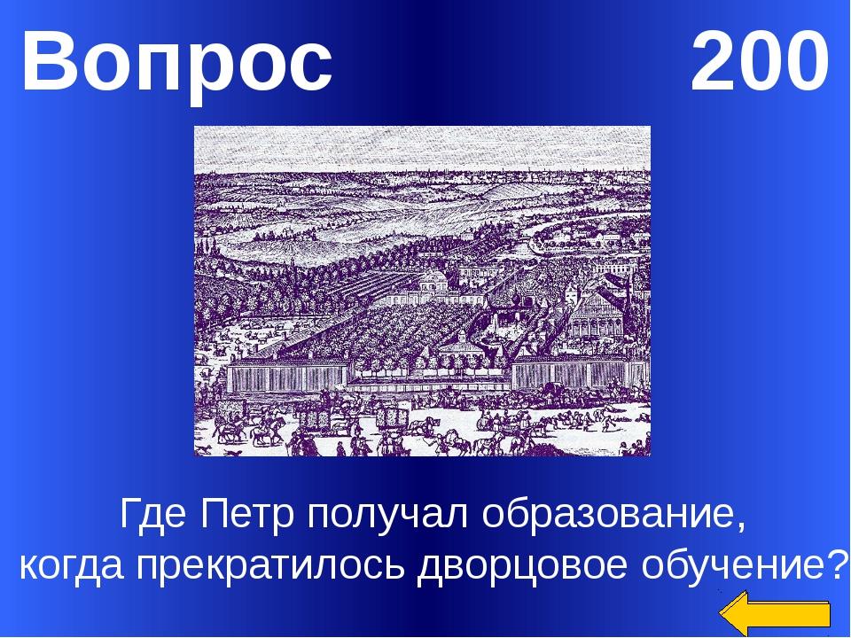 Вопрос 200 Где Петр получал образование, когда прекратилось дворцовое обучени...