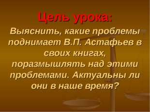 Цель урока: Выяснить, какие проблемы поднимает В.П. Астафьев в своих книгах,