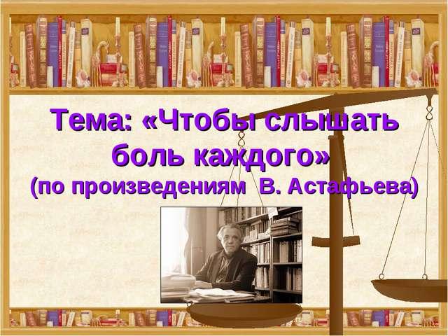 Тема: «Чтобы слышать боль каждого» (по произведениям В. Астафьева)