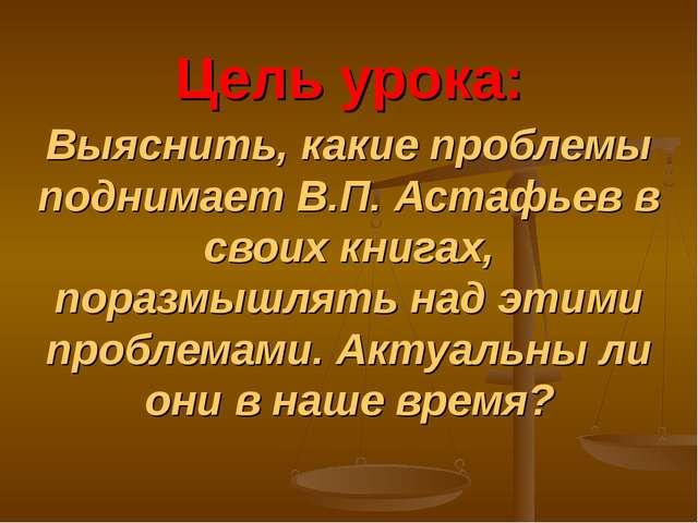 Цель урока: Выяснить, какие проблемы поднимает В.П. Астафьев в своих книгах,...