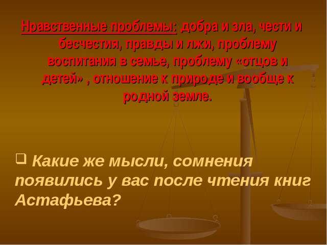 Нравственные проблемы: добра и зла, чести и бесчестия, правды и лжи, проблему...