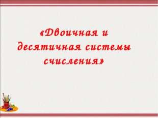 «Двоичная и десятичная системы счисления»
