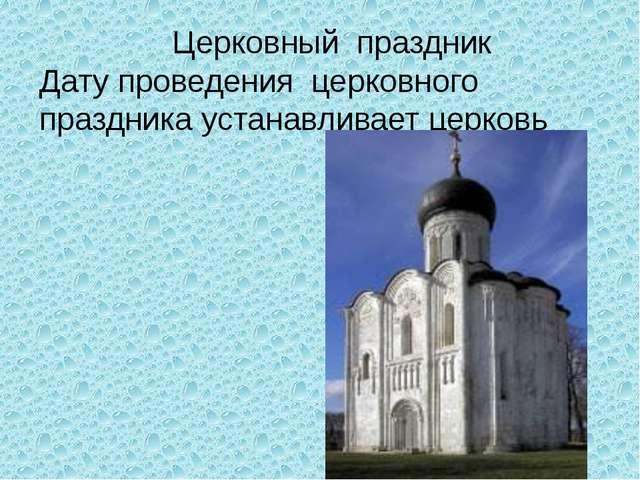 Церковный праздник Дату проведения церковного праздника устанавливает церковь