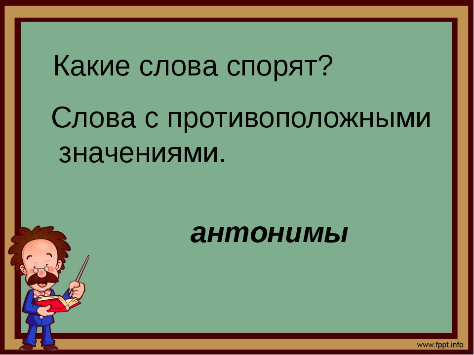 Какие слова спорят? Слова с противоположными значениями. антонимы