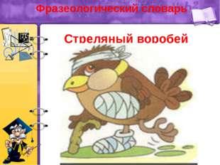 Фразеологический словарь Стреляный воробей