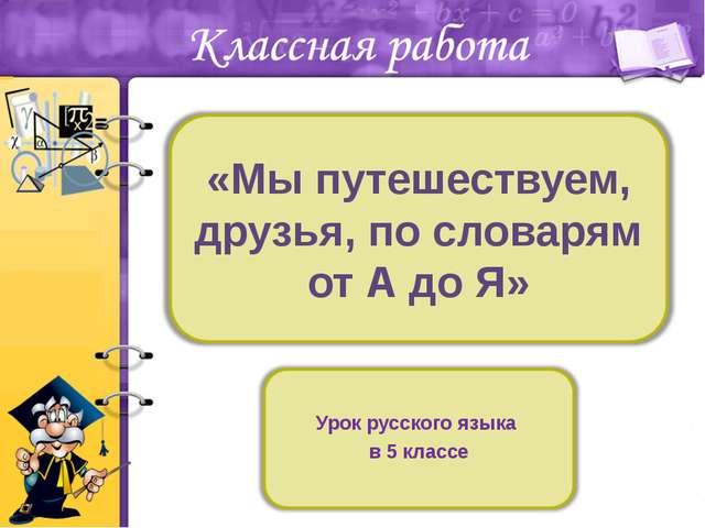 «Мы путешествуем, друзья, по словарям от А до Я» Урок русского языка в 5 классе