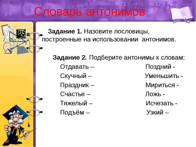 Словарь антонимов Задание 1. Назовите пословицы, построенные на использовании...