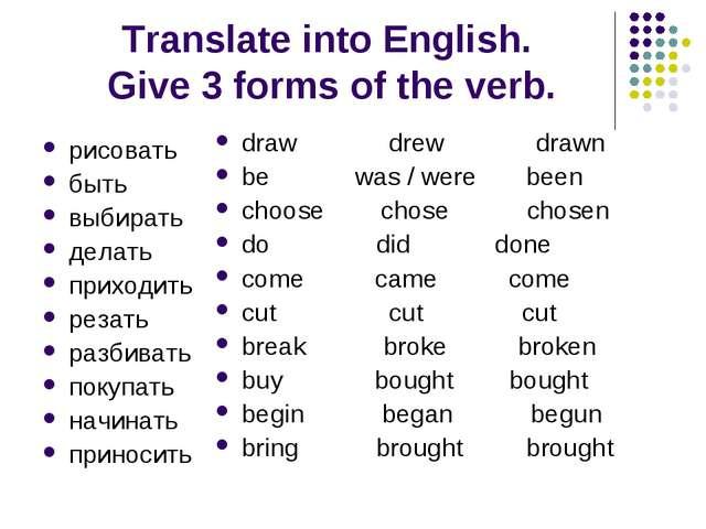 Translate into English. Give 3 forms of the verb. рисовать быть выбирать дела...