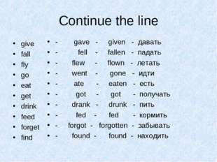 Continue the line give fall fly go eat get drink feed forget find - gave - gi