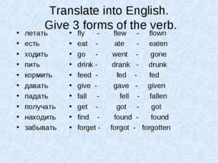 Translate into English. Give 3 forms of the verb. летать есть ходить пить кор