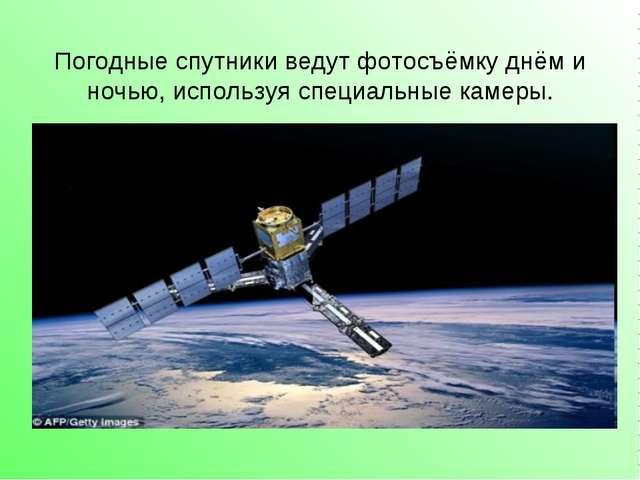 Погодные спутники ведут фотосъёмку днём и ночью, используя специальные камеры.