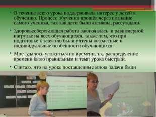 В течение всего урока поддерживала интерес у детей к обучению. Процесс обучен