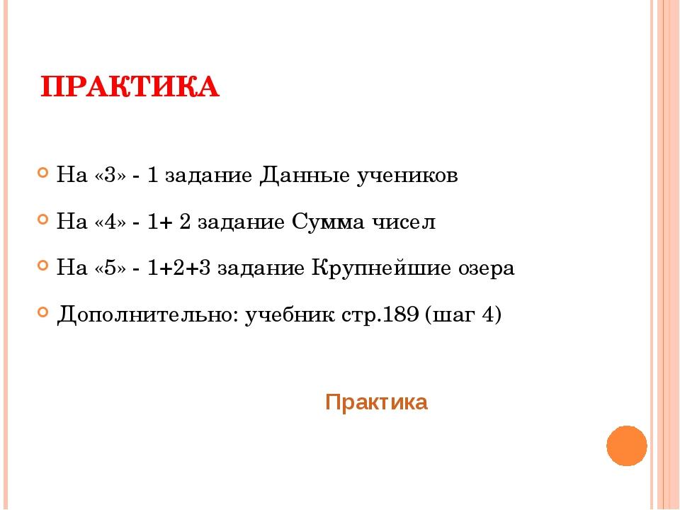 ПРАКТИКА На «3» - 1 задание Данные учеников На «4» - 1+ 2 задание Сумма чисел...