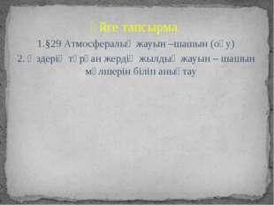 Үйге тапсырма 1.§29 Атмосфералық жауын –шашын (оқу) 2. Өздерің тұрған жердің
