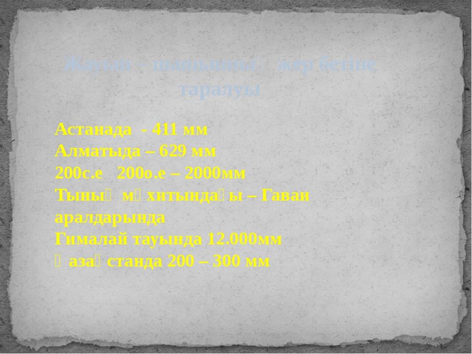 Жауын – шашынның жер бетіне таралуы Астанада - 411 мм Алматыда – 629 мм 200с....