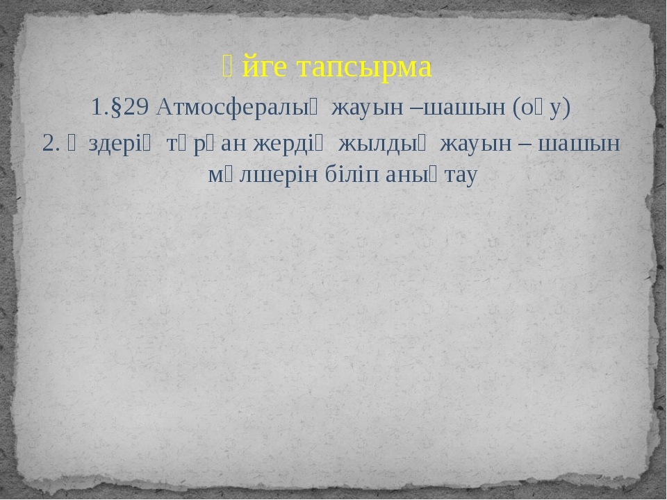 Үйге тапсырма 1.§29 Атмосфералық жауын –шашын (оқу) 2. Өздерің тұрған жердің...