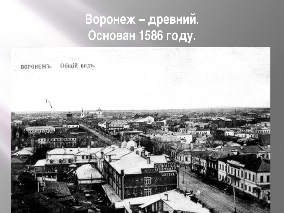 Воронеж – древний. Основан 1586 году.
