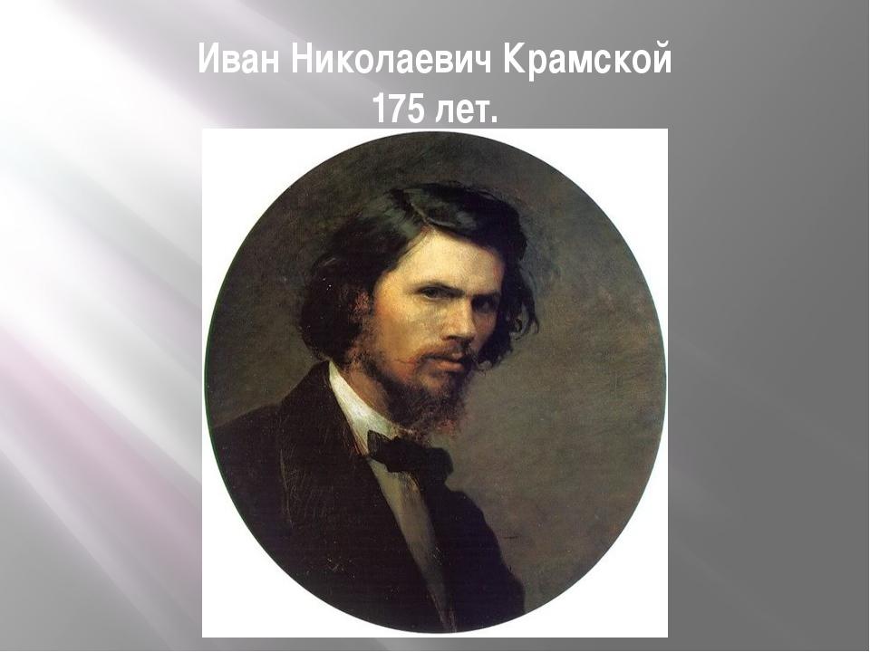 Иван Николаевич Крамской 175 лет.