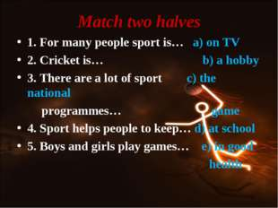 Match two halves 1. For many people sport is… a) on TV 2. Cricket is… b) a ho