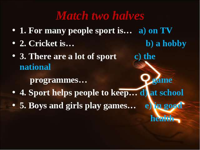 Match two halves 1. For many people sport is… a) on TV 2. Cricket is… b) a ho...
