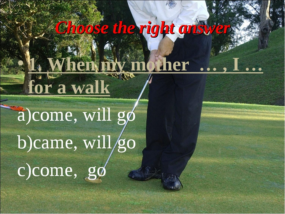 Choose the right answer 1. When my mother … , I … for a walk come, will go ca...