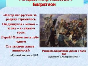 Генерал Петр Иванович Багратион «Когда все русское за родину стремилось, Он