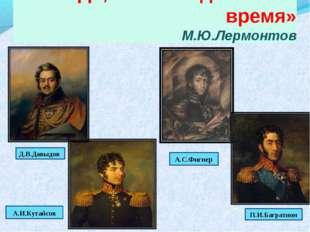 «Да, были люди в наше время» М.Ю.Лермонтов Деднди Денис Васильевич А.И.Кутайс