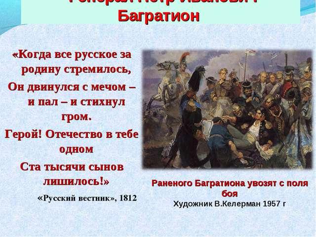 Генерал Петр Иванович Багратион «Когда все русское за родину стремилось, Он...