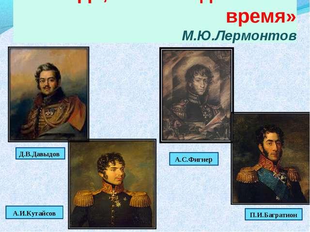 «Да, были люди в наше время» М.Ю.Лермонтов Деднди Денис Васильевич А.И.Кутайс...