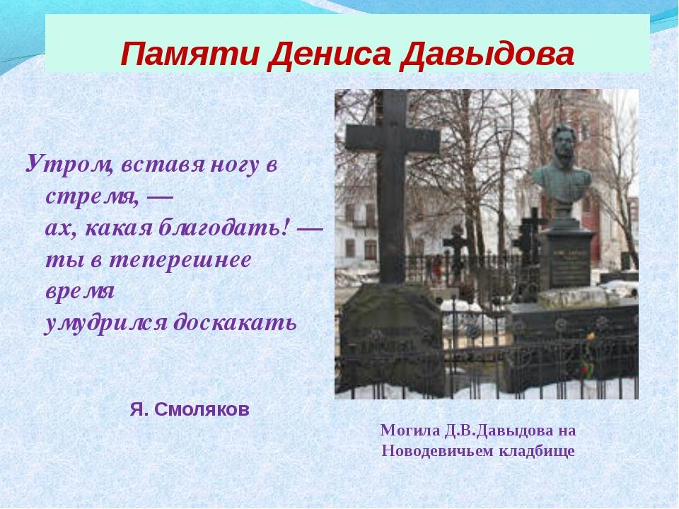 Памяти Дениса Давыдова Утром, вставя ногу в стремя, — ах, какая благодать! —т...