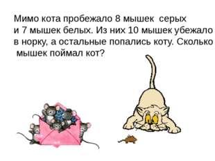 Мимо кота пробежало 8 мышек серых и 7 мышек белых. Из них 10 мышек убежало в