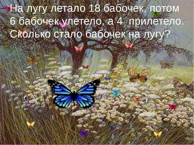 На лугу летало 18 бабочек, потом 6 бабочек улетело, а 4 прилетело. Сколько ст...