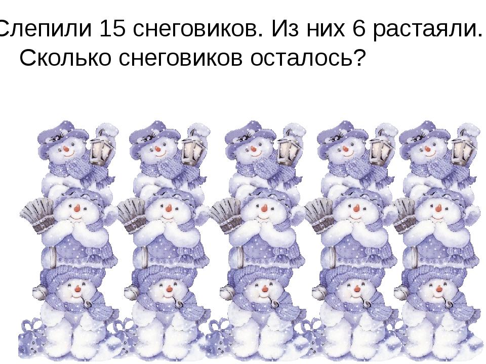 Слепили 15 снеговиков. Из них 6 растаяли. Сколько снеговиков осталось?