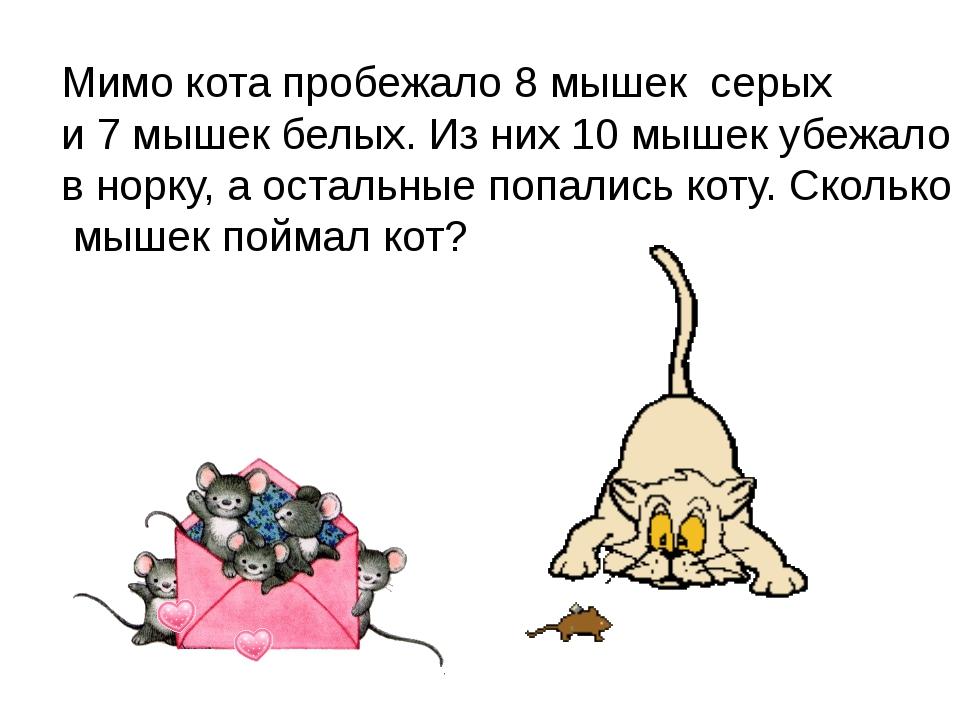 Мимо кота пробежало 8 мышек серых и 7 мышек белых. Из них 10 мышек убежало в...