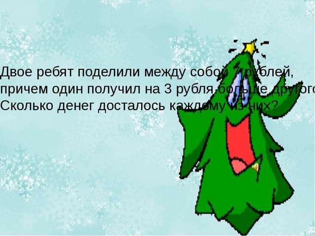 Двое ребят поделили между собой 7 рублей, причем один получил на 3 рубля боль...