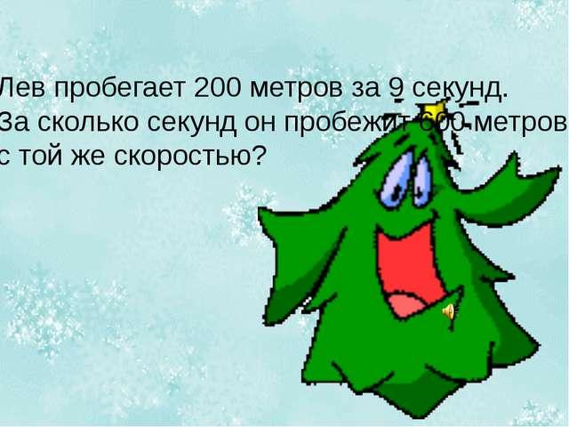 Лев пробегает 200 метров за 9 секунд. За сколько секунд он пробежит 600 метро...