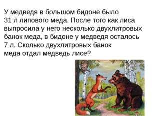 У медведя в большом бидоне было 31 л липового меда. После того как лиса выпро