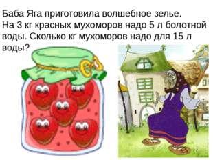 Баба Яга приготовила волшебное зелье. На 3 кг красных мухоморов надо 5 л боло