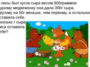 У лисы был кусок сыра весом 800граммов Одному медвежонку она дала 300г сыра,