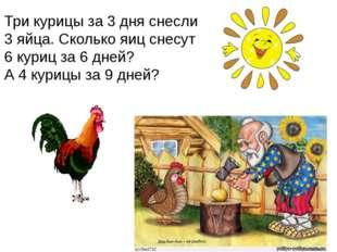 Три курицы за 3 дня снесли 3 яйца. Сколько яиц снесут 6 куриц за 6 дней? А 4